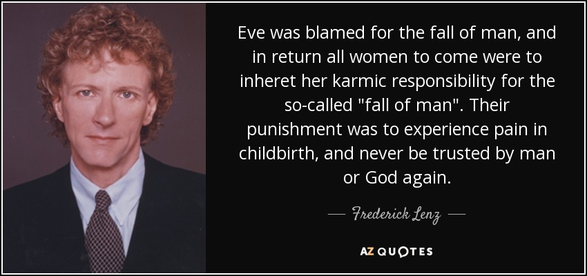 Eve was blamed for the fall of man, and in return all women to come were to inheret her karmic responsibility for the so-called