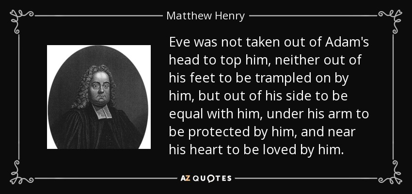 Eve was not taken out of Adam's head to top him, neither out of his feet to be trampled on by him, but out of his side to be equal with him, under his arm to be protected by him, and near his heart to be loved by him. - Matthew Henry