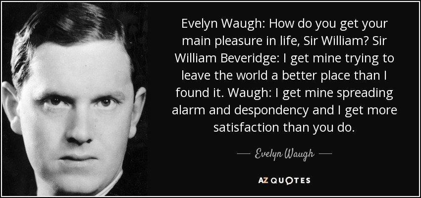 Evelyn Waugh: How do you get your main pleasure in life, Sir William? Sir William Beveridge: I get mine trying to leave the world a better place than I found it. Waugh: I get mine spreading alarm and despondency and I get more satisfaction than you do. - Evelyn Waugh