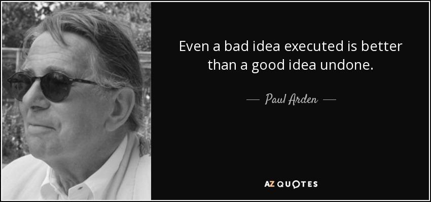 Even a bad idea executed is better than a good idea undone. - Paul Arden