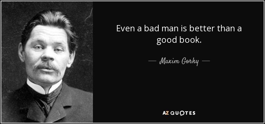 Even a bad man is better than a good book. - Maxim Gorky