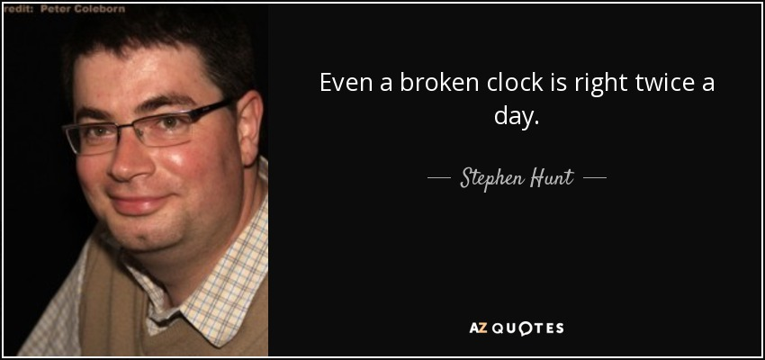 Even a broken clock is right twice a day. - Stephen Hunt