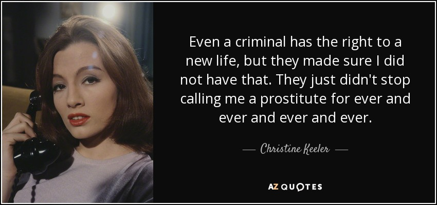 Even a criminal has the right to a new life, but they made sure I did not have that. They just didn't stop calling me a prostitute for ever and ever and ever and ever. - Christine Keeler