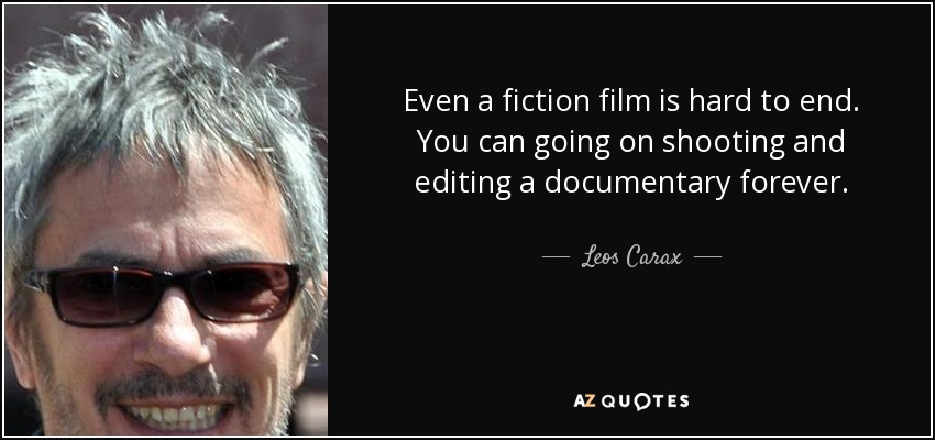 Even a fiction film is hard to end. You can going on shooting and editing a documentary forever. - Leos Carax