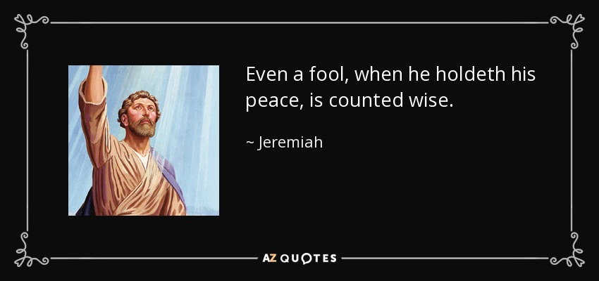 Even a fool, when he holdeth his peace, is counted wise. - Jeremiah