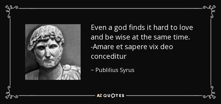 Even a god finds it hard to love and be wise at the same time. -Amare et sapere vix deo conceditur - Publilius Syrus