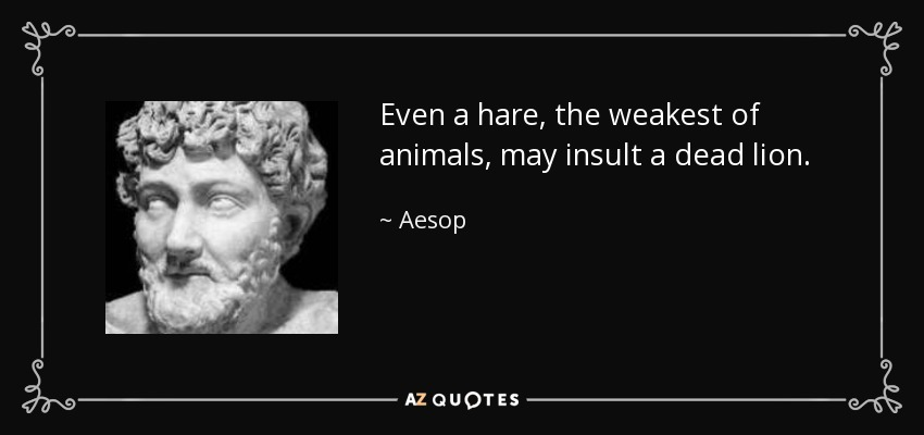 Even a hare, the weakest of animals, may insult a dead lion. - Aesop