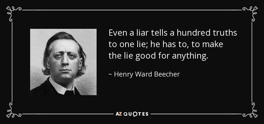 Even a liar tells a hundred truths to one lie; he has to, to make the lie good for anything. - Henry Ward Beecher
