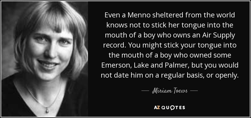 Even a Menno sheltered from the world knows not to stick her tongue into the mouth of a boy who owns an Air Supply record. You might stick your tongue into the mouth of a boy who owned some Emerson, Lake and Palmer, but you would not date him on a regular basis, or openly. - Miriam Toews