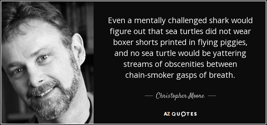 Even a mentally challenged shark would figure out that sea turtles did not wear boxer shorts printed in flying piggies, and no sea turtle would be yattering streams of obscenities between chain-smoker gasps of breath. - Christopher Moore