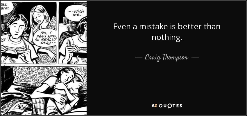 Even a mistake is better than nothing. - Craig Thompson