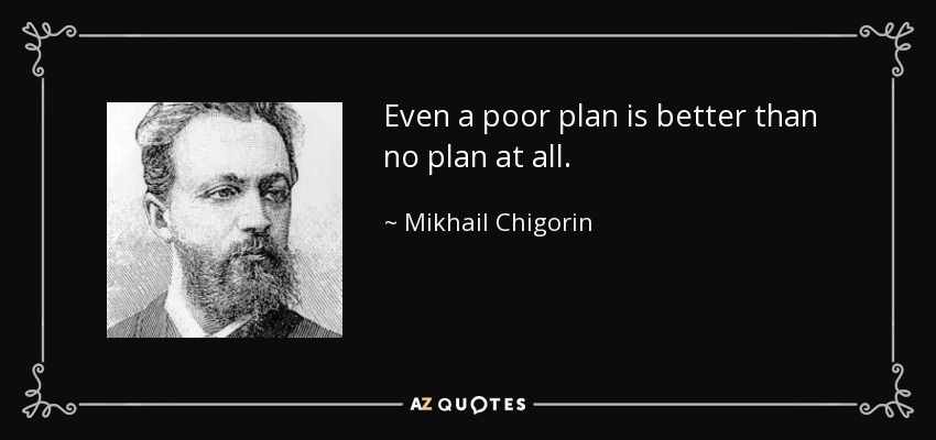 Even a poor plan is better than no plan at all. - Mikhail Chigorin