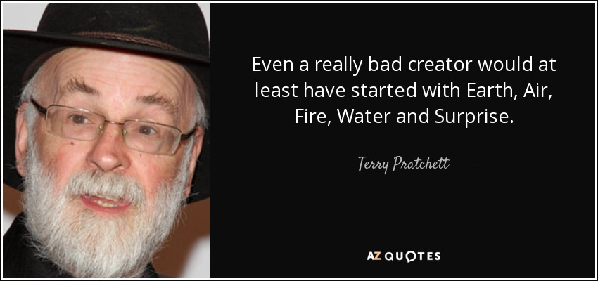 Even a really bad creator would at least have started with Earth, Air, Fire, Water and Surprise. - Terry Pratchett