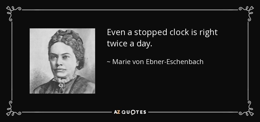 Even a stopped clock is right twice a day. - Marie von Ebner-Eschenbach