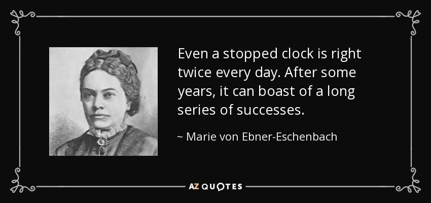 Even a stopped clock is right twice every day. After some years, it can boast of a long series of successes. - Marie von Ebner-Eschenbach