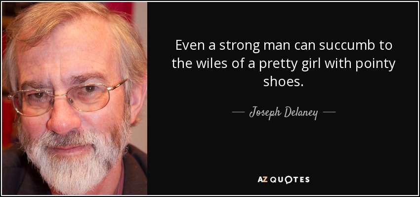 Even a strong man can succumb to the wiles of a pretty girl with pointy shoes. - Joseph Delaney