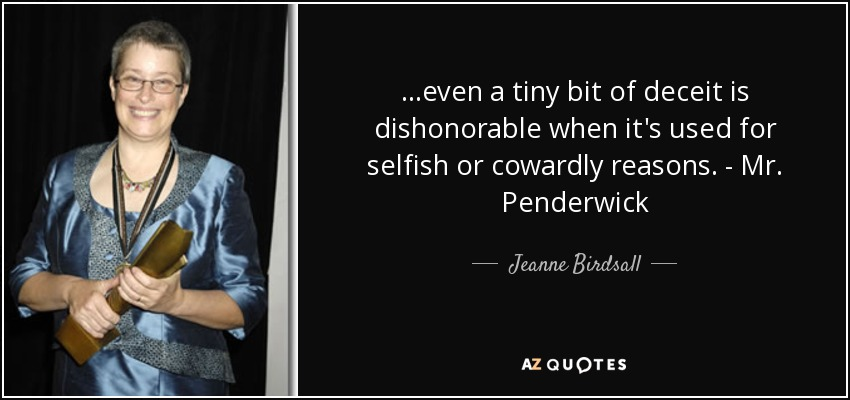 ...even a tiny bit of deceit is dishonorable when it's used for selfish or cowardly reasons. - Mr. Penderwick - Jeanne Birdsall
