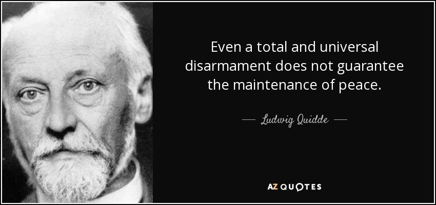 Even a total and universal disarmament does not guarantee the maintenance of peace. - Ludwig Quidde