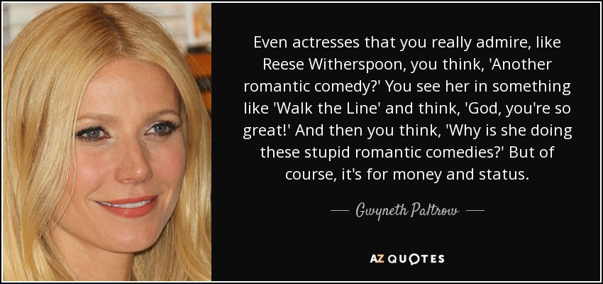 Even actresses that you really admire, like Reese Witherspoon, you think, 'Another romantic comedy?' You see her in something like 'Walk the Line' and think, 'God, you're so great!' And then you think, 'Why is she doing these stupid romantic comedies?' But of course, it's for money and status. - Gwyneth Paltrow