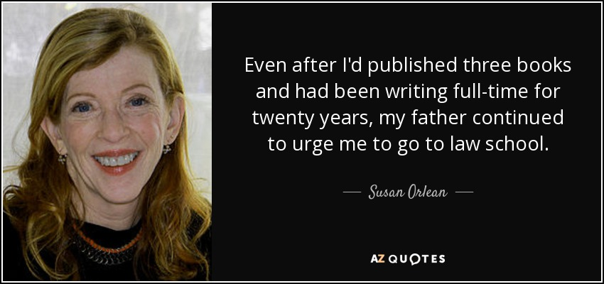 Even after I'd published three books and had been writing full-time for twenty years, my father continued to urge me to go to law school. - Susan Orlean
