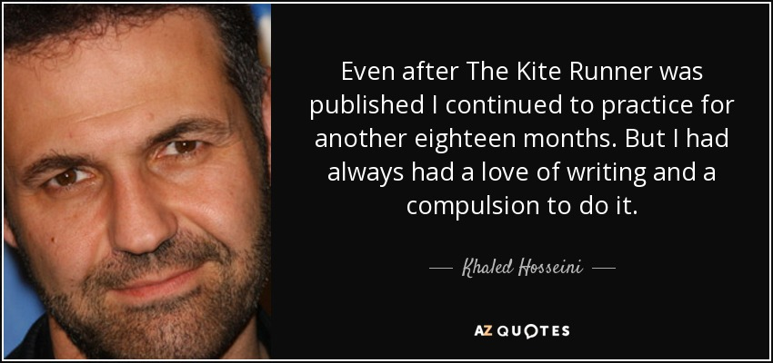 Even after The Kite Runner was published I continued to practice for another eighteen months. But I had always had a love of writing and a compulsion to do it. - Khaled Hosseini