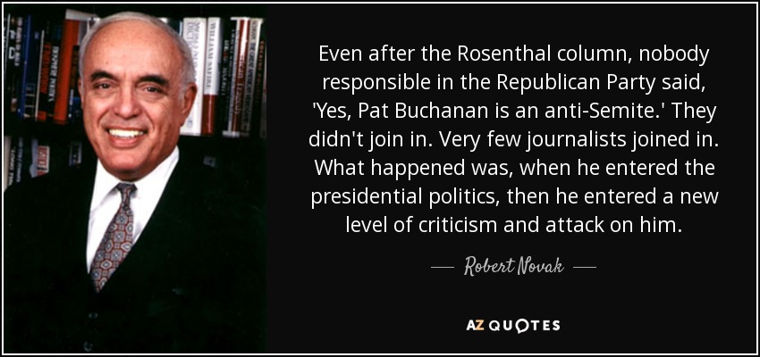 Even after the Rosenthal column, nobody responsible in the Republican Party said, 'Yes, Pat Buchanan is an anti-Semite.' They didn't join in. Very few journalists joined in. What happened was, when he entered the presidential politics, then he entered a new level of criticism and attack on him. - Robert Novak