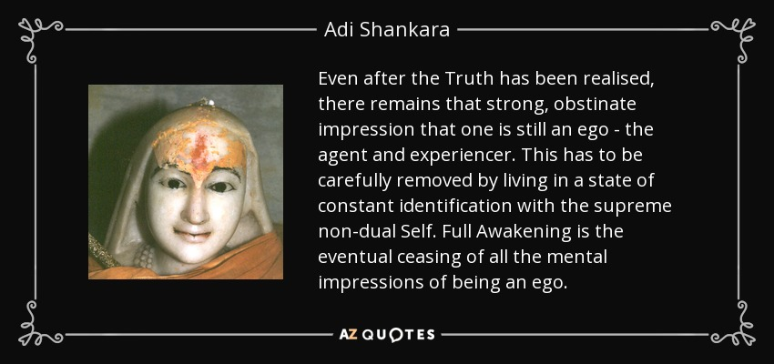 Even after the Truth has been realised, there remains that strong, obstinate impression that one is still an ego - the agent and experiencer. This has to be carefully removed by living in a state of constant identification with the supreme non-dual Self. Full Awakening is the eventual ceasing of all the mental impressions of being an ego. - Adi Shankara