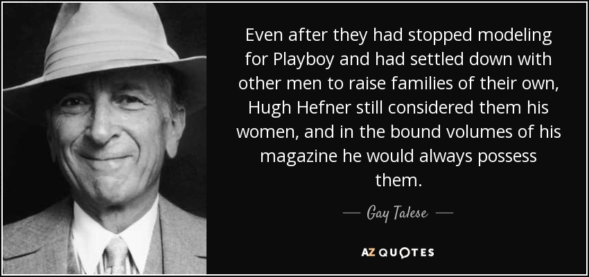 Even after they had stopped modeling for Playboy and had settled down with other men to raise families of their own, Hugh Hefner still considered them his women, and in the bound volumes of his magazine he would always possess them. - Gay Talese