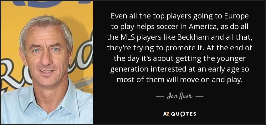 Even all the top players going to Europe to play helps soccer in America, as do all the MLS players like Beckham and all that, they're trying to promote it. At the end of the day it's about getting the younger generation interested at an early age so most of them will move on and play. - Ian Rush