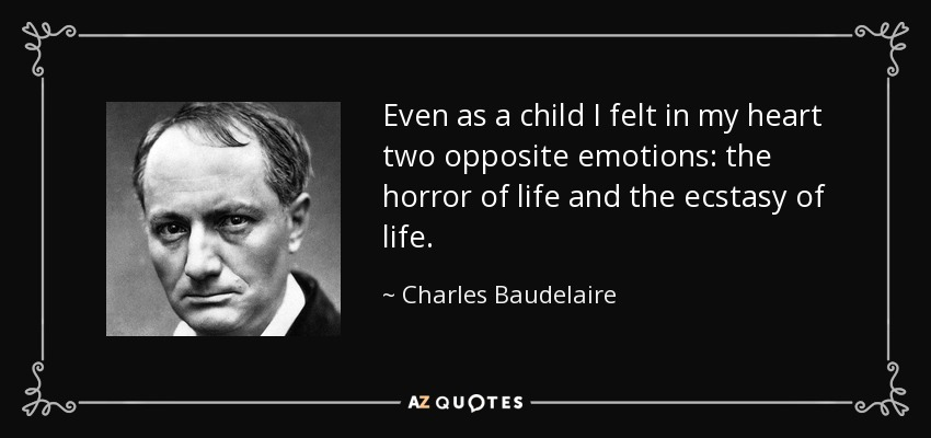 Even as a child I felt in my heart two opposite emotions: the horror of life and the ecstasy of life. - Charles Baudelaire