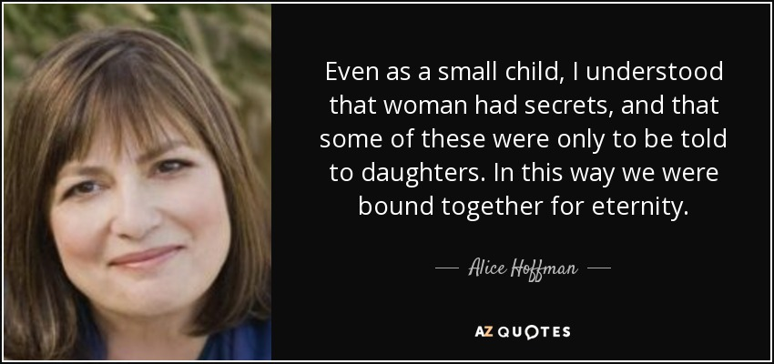 Even as a small child, I understood that woman had secrets, and that some of these were only to be told to daughters. In this way we were bound together for eternity. - Alice Hoffman