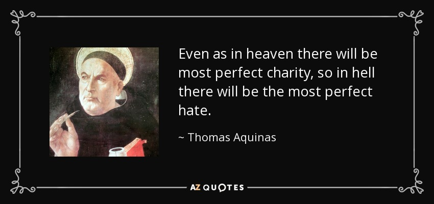 Even as in heaven there will be most perfect charity, so in hell there will be the most perfect hate. - Thomas Aquinas