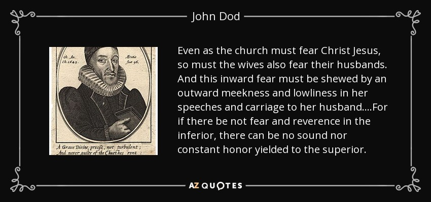 Even as the church must fear Christ Jesus, so must the wives also fear their husbands. And this inward fear must be shewed by an outward meekness and lowliness in her speeches and carriage to her husband....For if there be not fear and reverence in the inferior, there can be no sound nor constant honor yielded to the superior. - John Dod
