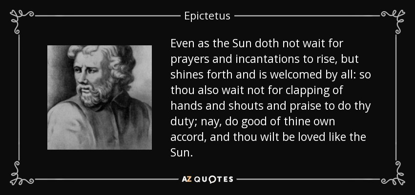 Even as the Sun doth not wait for prayers and incantations to rise, but shines forth and is welcomed by all: so thou also wait not for clapping of hands and shouts and praise to do thy duty; nay, do good of thine own accord, and thou wilt be loved like the Sun. - Epictetus