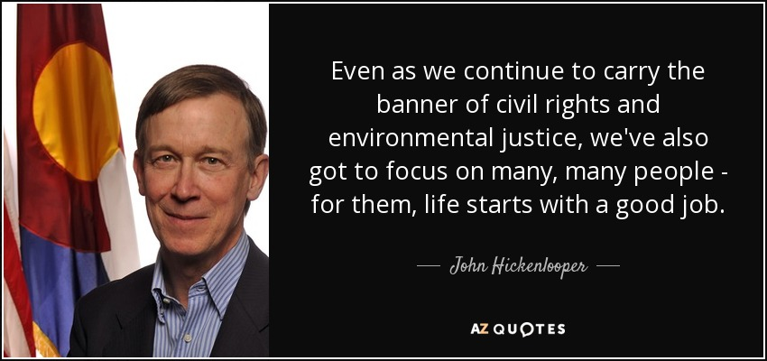 Even as we continue to carry the banner of civil rights and environmental justice, we've also got to focus on many, many people - for them, life starts with a good job. - John Hickenlooper