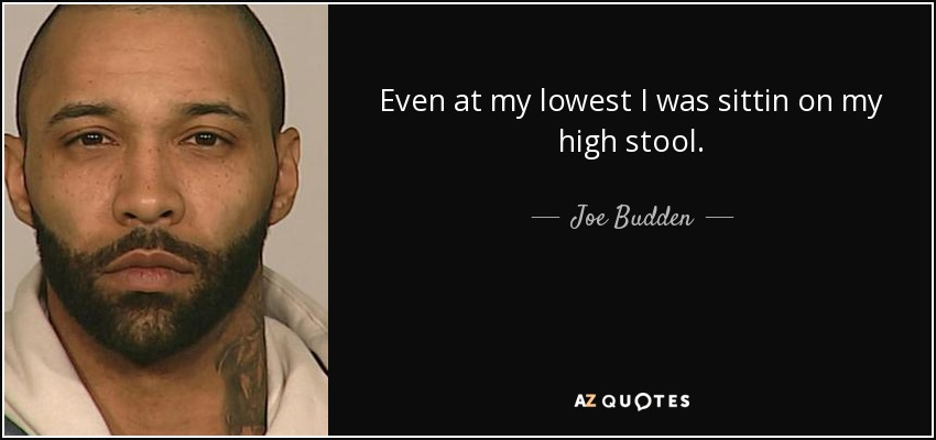 Even at my lowest I was sittin on my high stool. - Joe Budden