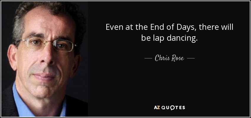 Chris Rose Quote Even At The End Of Days There Will Be Lap