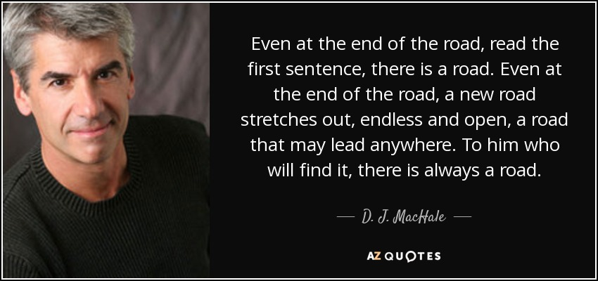 Even at the end of the road, read the first sentence, there is a road. Even at the end of the road, a new road stretches out, endless and open, a road that may lead anywhere. To him who will find it, there is always a road. - D. J. MacHale