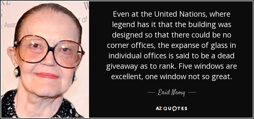 Even at the United Nations, where legend has it that the building was designed so that there could be no corner offices, the expanse of glass in individual offices is said to be a dead giveaway as to rank. Five windows are excellent, one window not so great. - Enid Nemy
