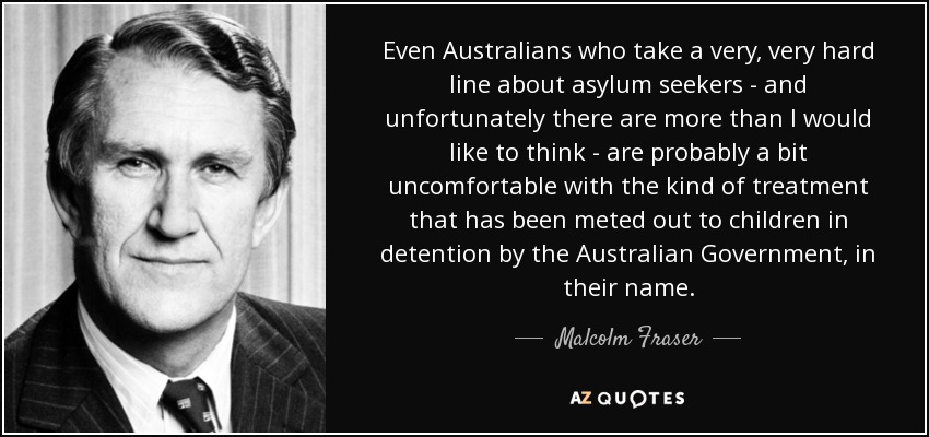 Even Australians who take a very, very hard line about asylum seekers - and unfortunately there are more than I would like to think - are probably a bit uncomfortable with the kind of treatment that has been meted out to children in detention by the Australian Government, in their name. - Malcolm Fraser