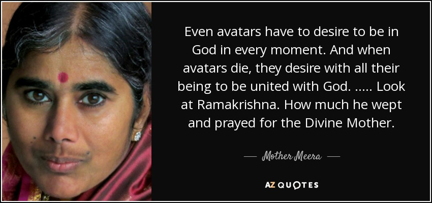 Even avatars have to desire to be in God in every moment. And when avatars die, they desire with all their being to be united with God. ….. Look at Ramakrishna. How much he wept and prayed for the Divine Mother. - Mother Meera