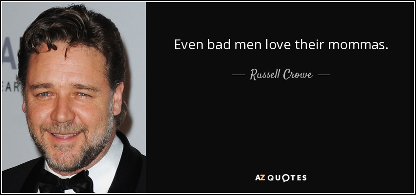 Even bad men love their mommas. - Russell Crowe