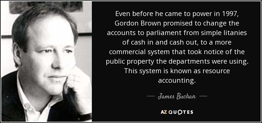 Even before he came to power in 1997, Gordon Brown promised to change the accounts to parliament from simple litanies of cash in and cash out, to a more commercial system that took notice of the public property the departments were using. This system is known as resource accounting. - James Buchan