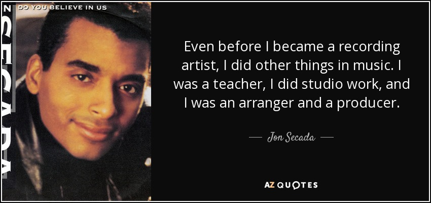 Even before I became a recording artist, I did other things in music. I was a teacher, I did studio work, and I was an arranger and a producer. - Jon Secada