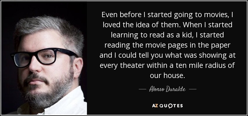 Even before I started going to movies, I loved the idea of them. When I started learning to read as a kid, I started reading the movie pages in the paper and I could tell you what was showing at every theater within a ten mile radius of our house. - Alonso Duralde
