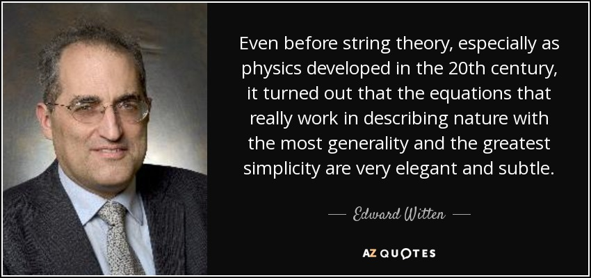 Even before string theory, especially as physics developed in the 20th century, it turned out that the equations that really work in describing nature with the most generality and the greatest simplicity are very elegant and subtle. - Edward Witten