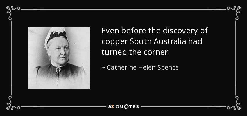 Even before the discovery of copper South Australia had turned the corner. - Catherine Helen Spence