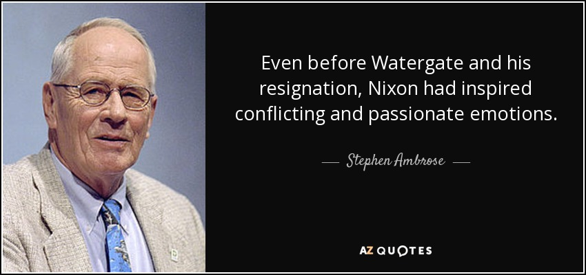 Even before Watergate and his resignation, Nixon had inspired conflicting and passionate emotions. - Stephen Ambrose
