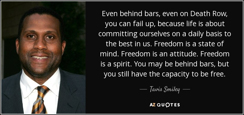 Even behind bars, even on Death Row, you can fail up, because life is about committing ourselves on a daily basis to the best in us. Freedom is a state of mind. Freedom is an attitude. Freedom is a spirit. You may be behind bars, but you still have the capacity to be free. - Tavis Smiley