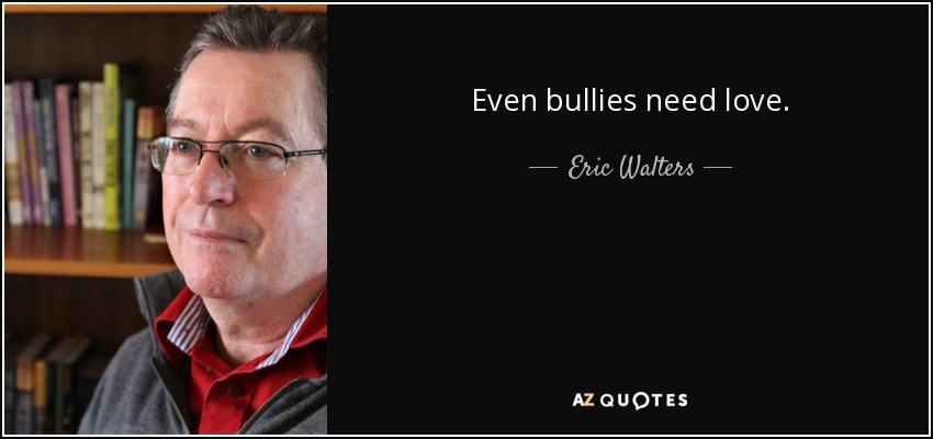 Even bullies need love. - Eric Walters